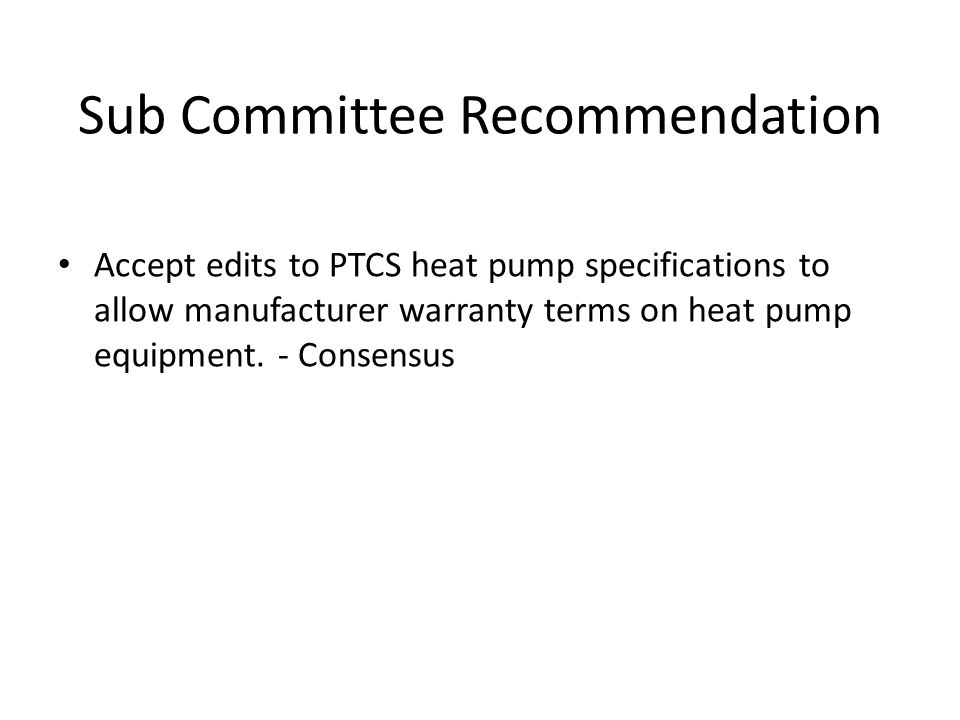 Sub Committee Recommendation Accept edits to PTCS heat pump specifications to allow manufacturer warranty terms on heat pump equipment.