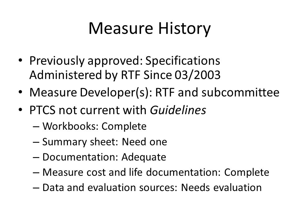 Measure History Previously approved: Specifications Administered by RTF Since 03/2003 Measure Developer(s): RTF and subcommittee PTCS not current with Guidelines – Workbooks: Complete – Summary sheet: Need one – Documentation: Adequate – Measure cost and life documentation: Complete – Data and evaluation sources: Needs evaluation