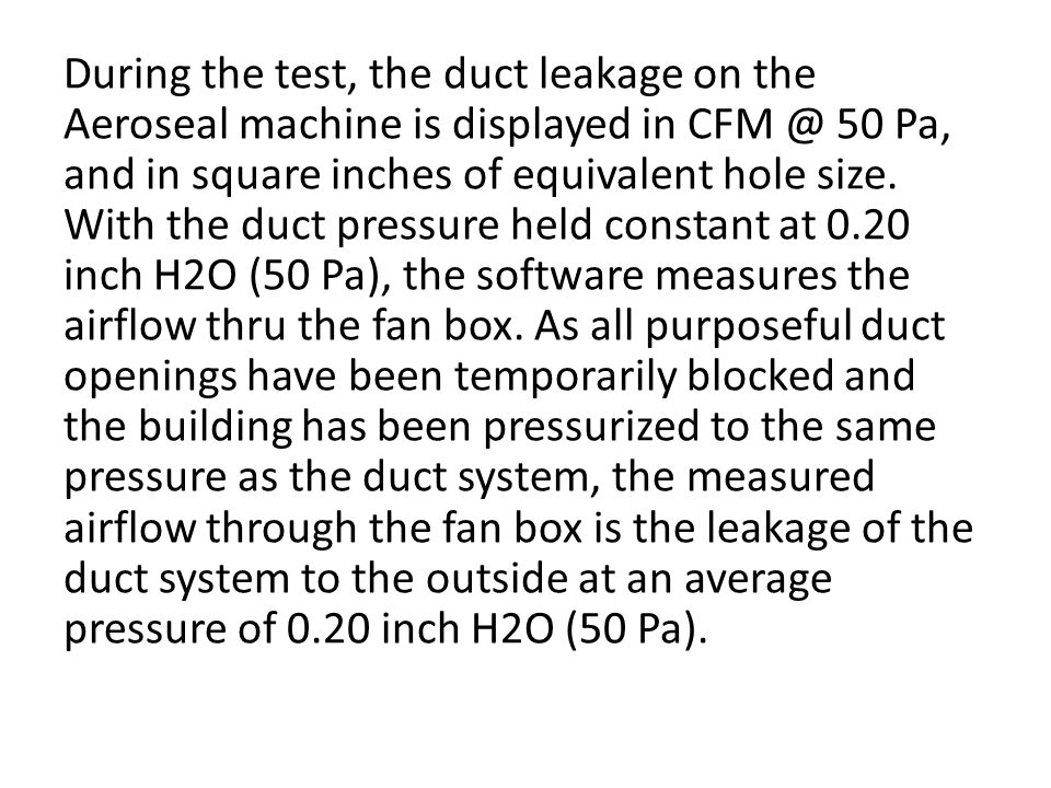 During the test, the duct leakage on the Aeroseal machine is displayed in CFM @ 50 Pa, and in square inches of equivalent hole size.