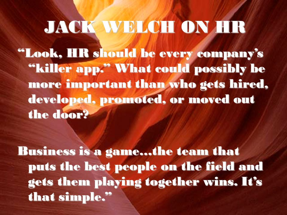 JACK WELCH ON HR Look, HR should be every company's killer app. What could possibly be more important than who gets hired, developed, promoted, or moved out the door.