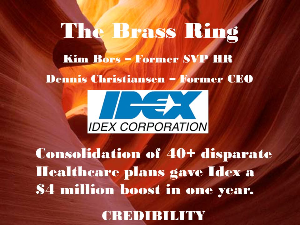 The Brass Ring Dennis Christiansen – Former CEO Kim Bors – Former SVP HR Consolidation of 40+ disparate Healthcare plans gave Idex a $4 million boost in one year.