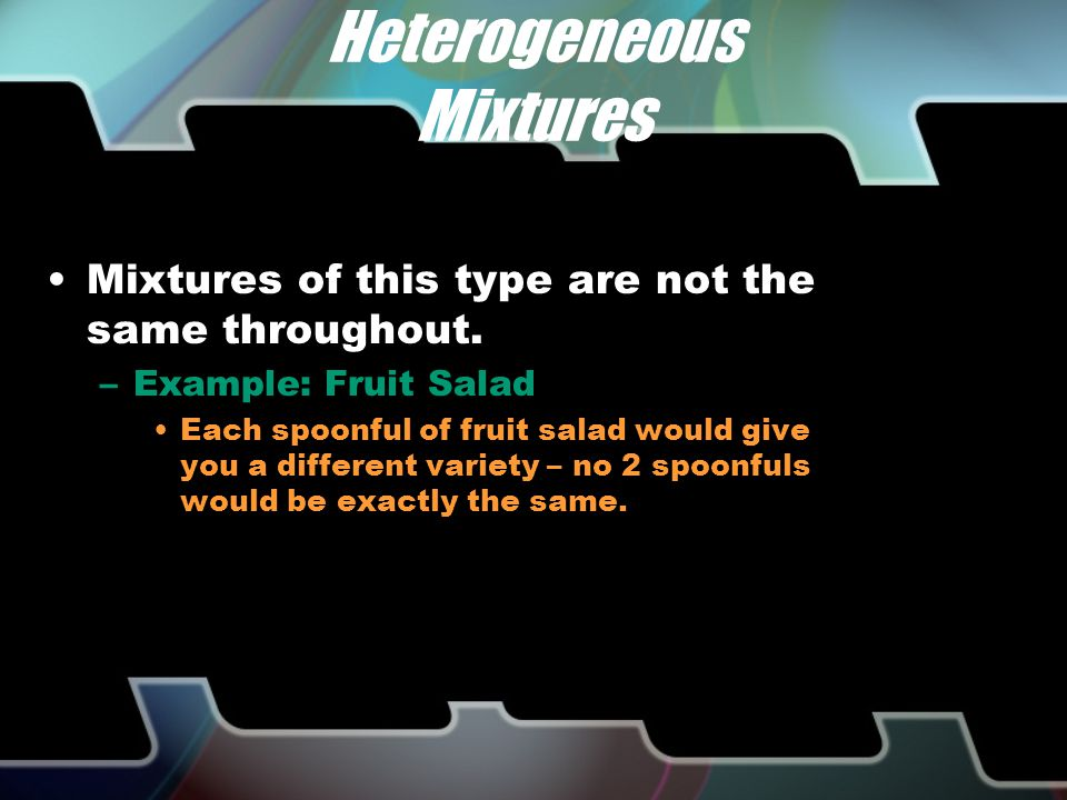 HETEROGENEOUS vs. HOMOGENEOUS There are 2 different types of mixtures. –A heterogeneous mixture has more than one phase or substance (looks different)