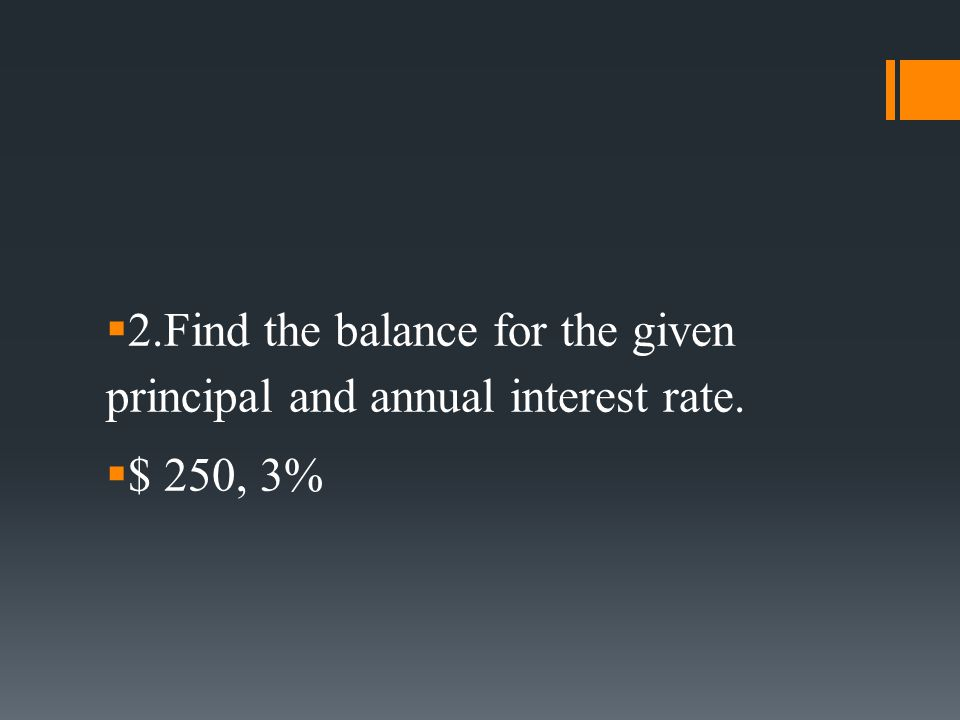  2.Find the balance for the given principal and annual interest rate.  $ 250, 3%