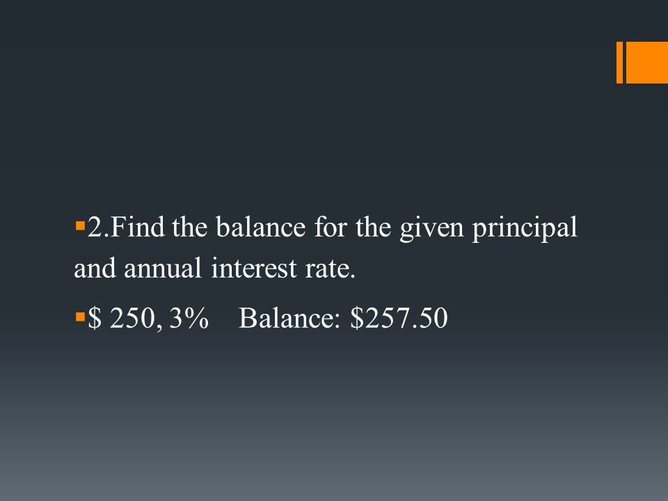  2.Find the balance for the given principal and annual interest rate.  $ 250, 3% Balance: $257.50