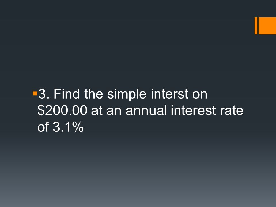  3. Find the simple interst on $200.00 at an annual interest rate of 3.1%