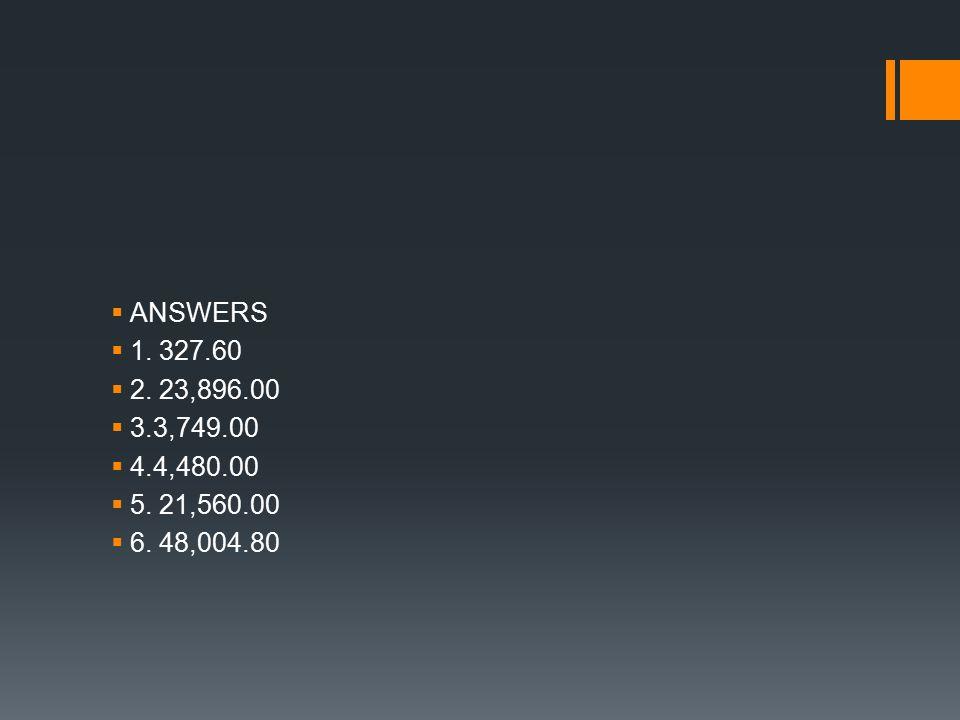  ANSWERS  1. 327.60  2. 23,896.00  3.3,749.00  4.4,480.00  5. 21,560.00  6. 48,004.80