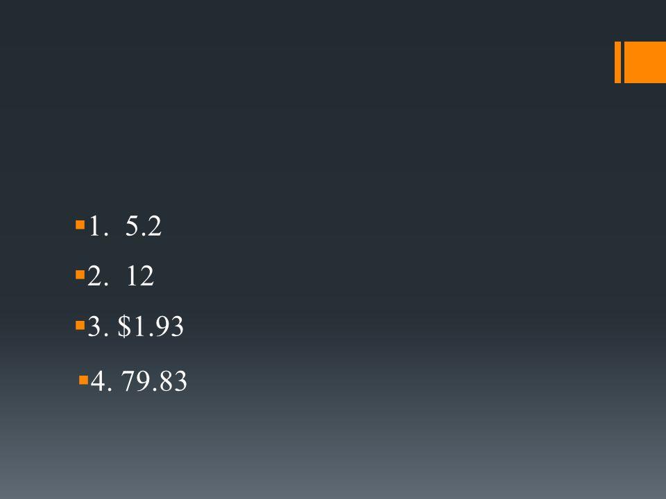  1. 5.2  2. 12  3. $1.93  4. 79.83