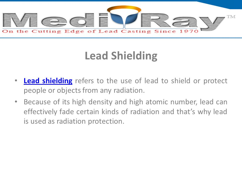 Lead Shielding Lead shielding refers to the use of lead to shield or protect people or objects from any radiation.