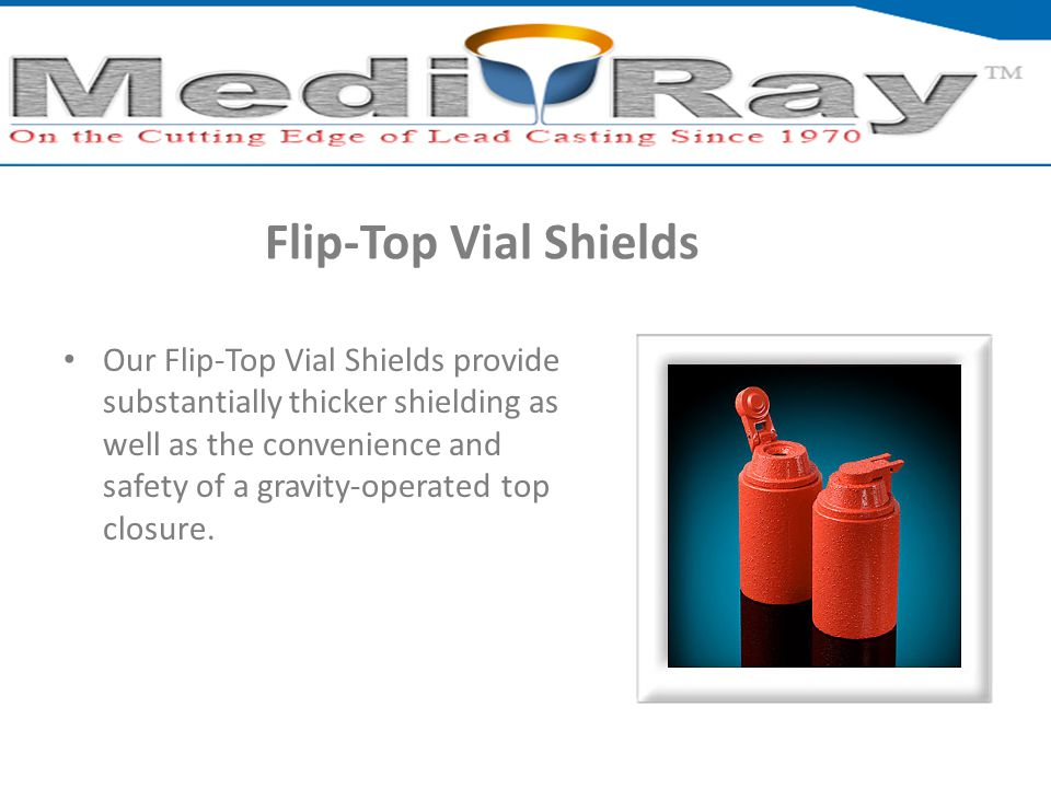 Flip-Top Vial Shields Our Flip-Top Vial Shields provide substantially thicker shielding as well as the convenience and safety of a gravity-operated top closure.