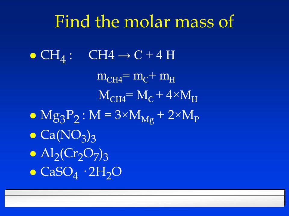 Find the molar mass of CH 4 : CH4 → C + 4 H m CH4 = m C + m H M CH4 = M C + 4×M H Mg 3 P 2 : M = 3 × M Mg + 2 × M P l Ca(NO 3 ) 3 l Al 2 (Cr 2 O 7 ) 3 l CaSO 4 · 2H 2 O