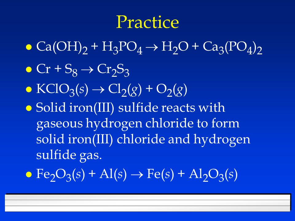 Practice Ca(OH) 2 + H 3 PO 4  H 2 O + Ca 3 (PO 4 ) 2 Cr + S 8  Cr 2 S 3 KClO 3 ( s )  Cl 2 ( g ) + O 2 ( g ) l Solid iron(III) sulfide reacts with gaseous hydrogen chloride to form solid iron(III) chloride and hydrogen sulfide gas.