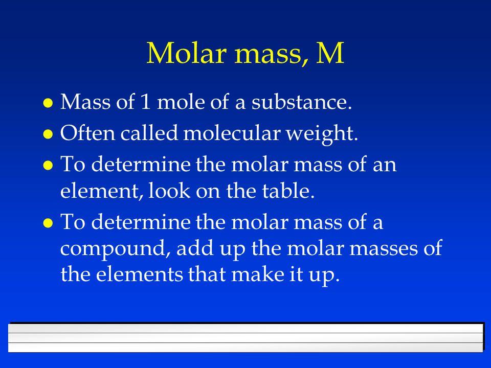 Molar mass, M l Mass of 1 mole of a substance. l Often called molecular weight.