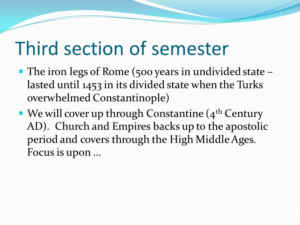 Third section of semester The iron legs of Rome (500 years in undivided state – lasted until 1453 in its divided state when the Turks overwhelmed Cons
