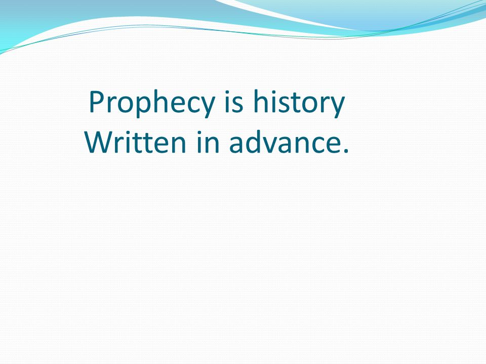 Prophecy is history Written in advance.