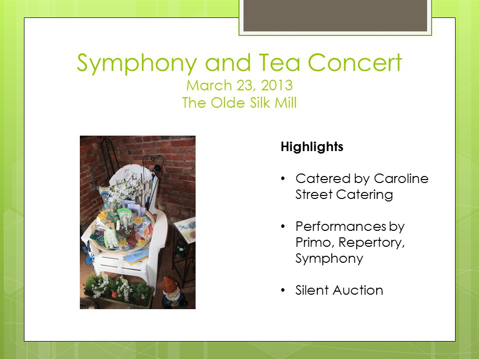 Symphony and Tea Concert March 23, 2013 The Olde Silk Mill Highlights Catered by Caroline Street Catering Performances by Primo, Repertory, Symphony Silent Auction
