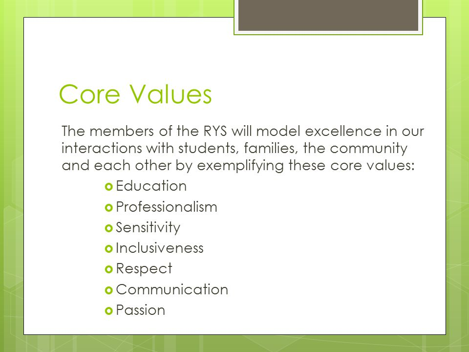 Core Values The members of the RYS will model excellence in our interactions with students, families, the community and each other by exemplifying these core values:  Education  Professionalism  Sensitivity  Inclusiveness  Respect  Communication  Passion