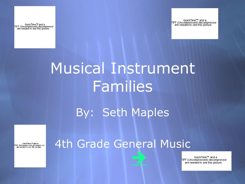 Musical Instrument Families By: Seth Maples 4th Grade General Music By: Seth Maples 4th Grade General Music 