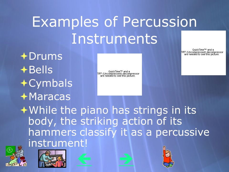 Examples of Percussion Instruments  Drums  Bells  Cymbals  Maracas  While the piano has strings in its body, the striking action of its hammers classify it as a percussive instrument.