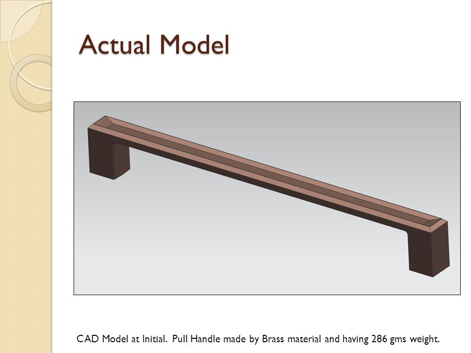 Actual Model CAD Model at Initial. Pull Handle made by Brass material and having 286 gms weight.