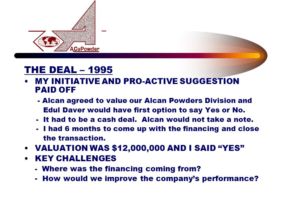 THE DEAL – 1995 MY INITIATIVE AND PRO-ACTIVE SUGGESTION PAID OFF - Alcan agreed to value our Alcan Powders Division and Edul Daver would have first op