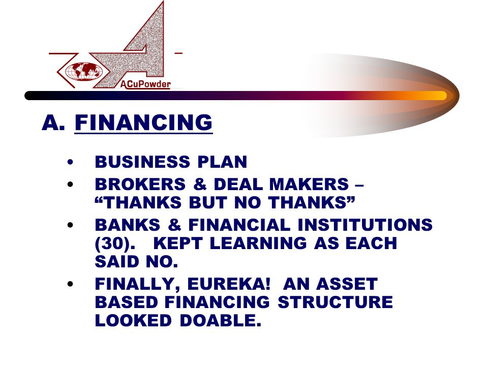 "A.FINANCING BUSINESS PLAN BROKERS & DEAL MAKERS – ""THANKS BUT NO THANKS"" BANKS & FINANCIAL INSTITUTIONS (30). KEPT LEARNING AS EACH SAID NO. FINALLY,"