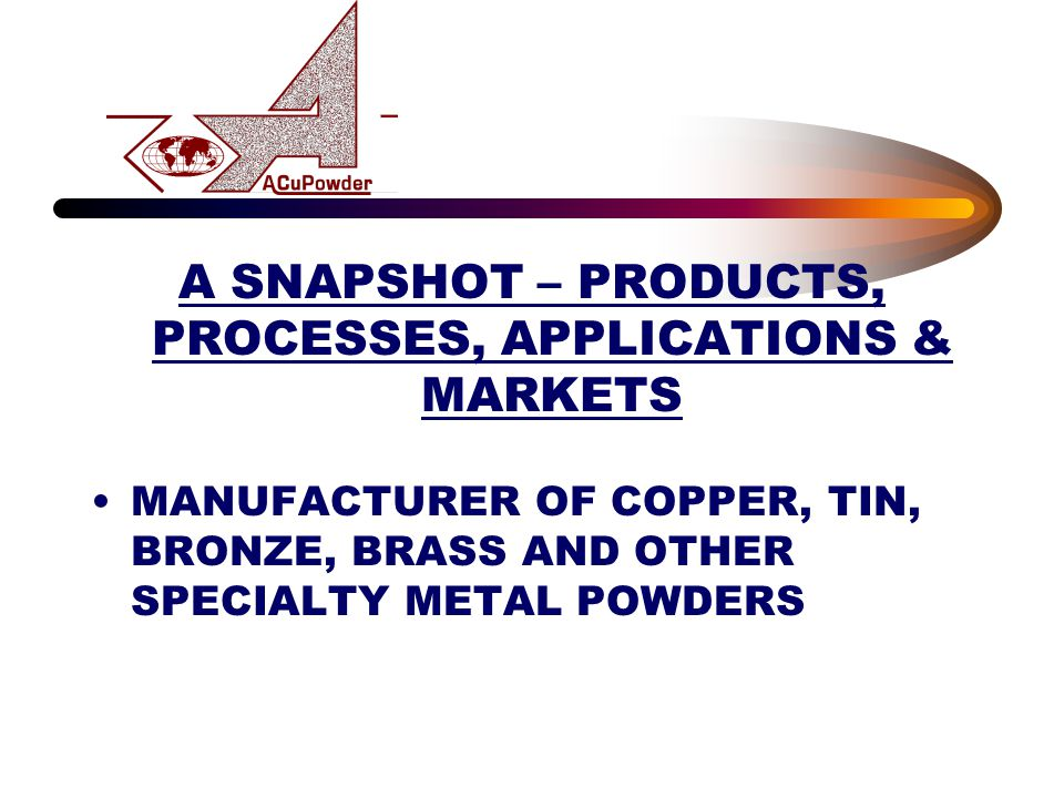 A SNAPSHOT – PRODUCTS, PROCESSES, APPLICATIONS & MARKETS MANUFACTURER OF COPPER, TIN, BRONZE, BRASS AND OTHER SPECIALTY METAL POWDERS