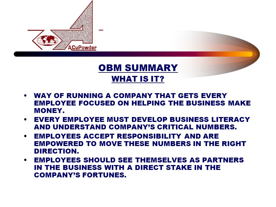 OBM SUMMARY WHAT IS IT? WAY OF RUNNING A COMPANY THAT GETS EVERY EMPLOYEE FOCUSED ON HELPING THE BUSINESS MAKE MONEY. EVERY EMPLOYEE MUST DEVELOP BUSI
