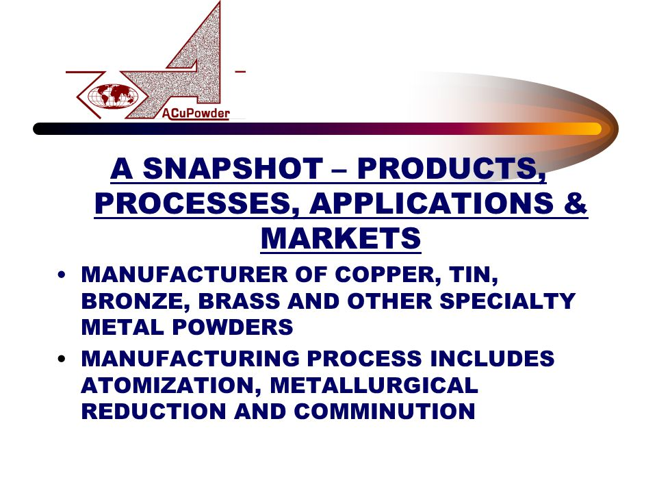 A SNAPSHOT – PRODUCTS, PROCESSES, APPLICATIONS & MARKETS MANUFACTURER OF COPPER, TIN, BRONZE, BRASS AND OTHER SPECIALTY METAL POWDERS MANUFACTURING PROCESS INCLUDES ATOMIZATION, METALLURGICAL REDUCTION AND COMMINUTION