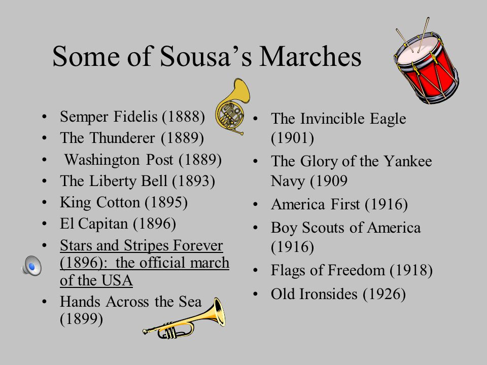 Some of Sousa's Marches Semper Fidelis (1888) The Thunderer (1889) Washington Post (1889) The Liberty Bell (1893) King Cotton (1895) El Capitan (1896) Stars and Stripes Forever (1896): the official march of the USA Hands Across the Sea (1899) The Invincible Eagle (1901) The Glory of the Yankee Navy (1909 America First (1916) Boy Scouts of America (1916) Flags of Freedom (1918) Old Ironsides (1926)