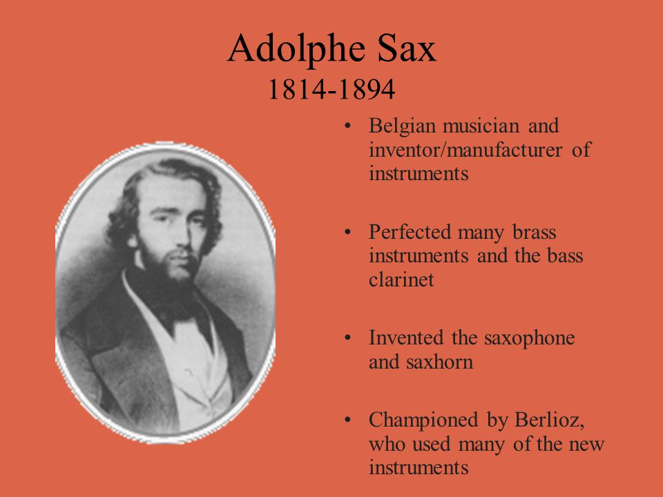 Adolphe Sax 1814-1894 Belgian musician and inventor/manufacturer of instruments Perfected many brass instruments and the bass clarinet Invented the saxophone and saxhorn Championed by Berlioz, who used many of the new instruments