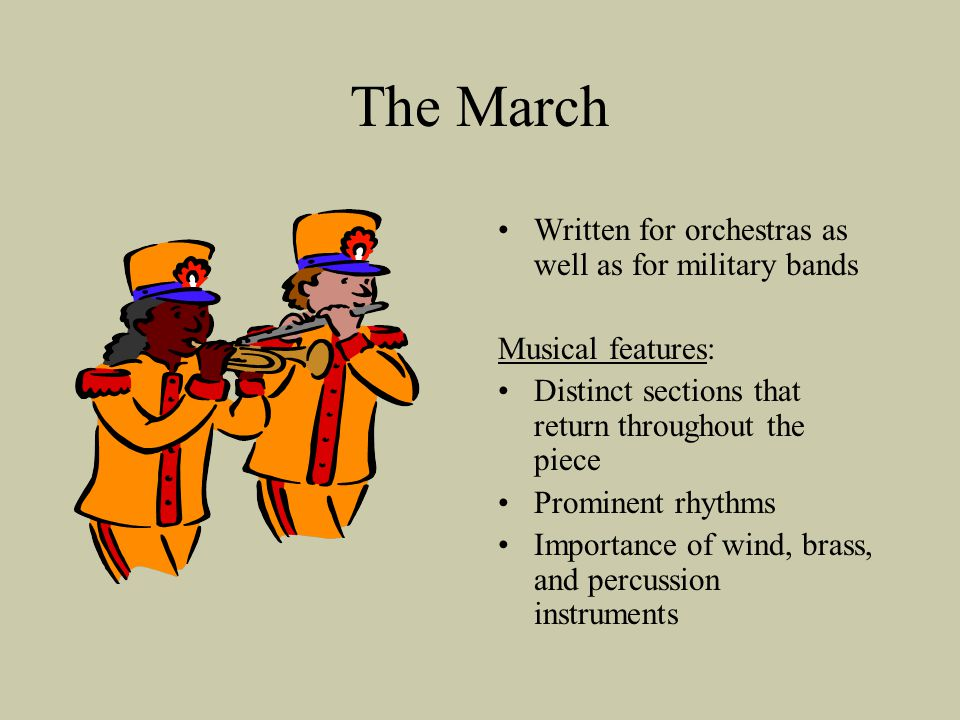 The March Written for orchestras as well as for military bands Musical features: Distinct sections that return throughout the piece Prominent rhythms Importance of wind, brass, and percussion instruments