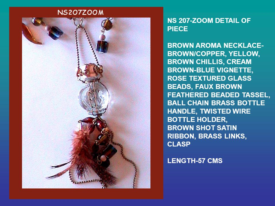 NS 207-ZOOM DETAIL OF PIECE BROWN AROMA NECKLACE- BROWN/COPPER, YELLOW, BROWN CHILLIS, CREAM BROWN-BLUE VIGNETTE, ROSE TEXTURED GLASS BEADS, FAUX BROWN FEATHERED BEADED TASSEL, BALL CHAIN BRASS BOTTLE HANDLE, TWISTED WIRE BOTTLE HOLDER, BROWN SHOT SATIN RIBBON, BRASS LINKS, CLASP LENGTH-57 CMS