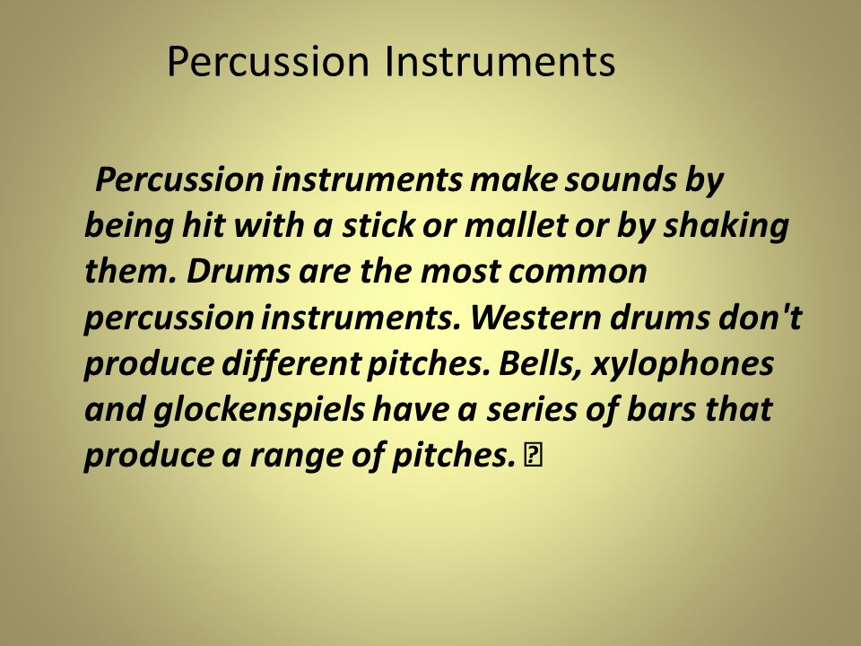 Percussion instruments make sounds by being hit with a stick or mallet or by shaking them.