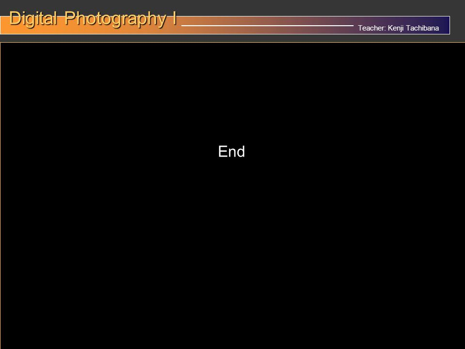 Teacher: Kenji Tachibana Digital Photography I Digital Photography I __________________________________ x End