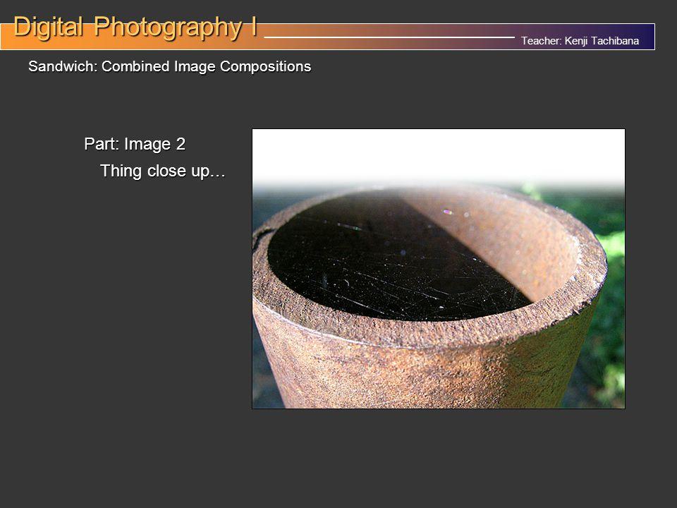 Teacher: Kenji Tachibana Digital Photography I Digital Photography I __________________________________ Sandwich: Combined Image Compositions Part: Image 2 Thing close up…