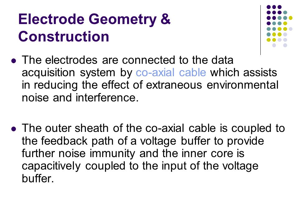 Electrode Geometry & Construction The electrodes are connected to the data acquisition system by co-axial cable which assists in reducing the effect o