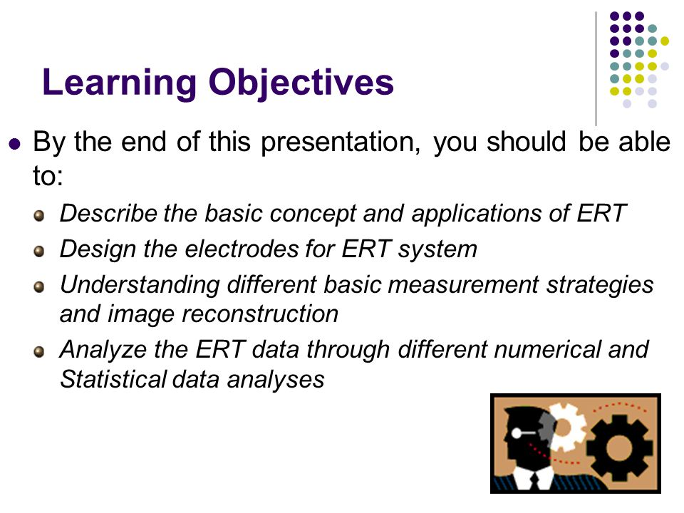 Learning Objectives By the end of this presentation, you should be able to: Describe the basic concept and applications of ERT Design the electrodes for ERT system Understanding different basic measurement strategies and image reconstruction Analyze the ERT data through different numerical and Statistical data analyses
