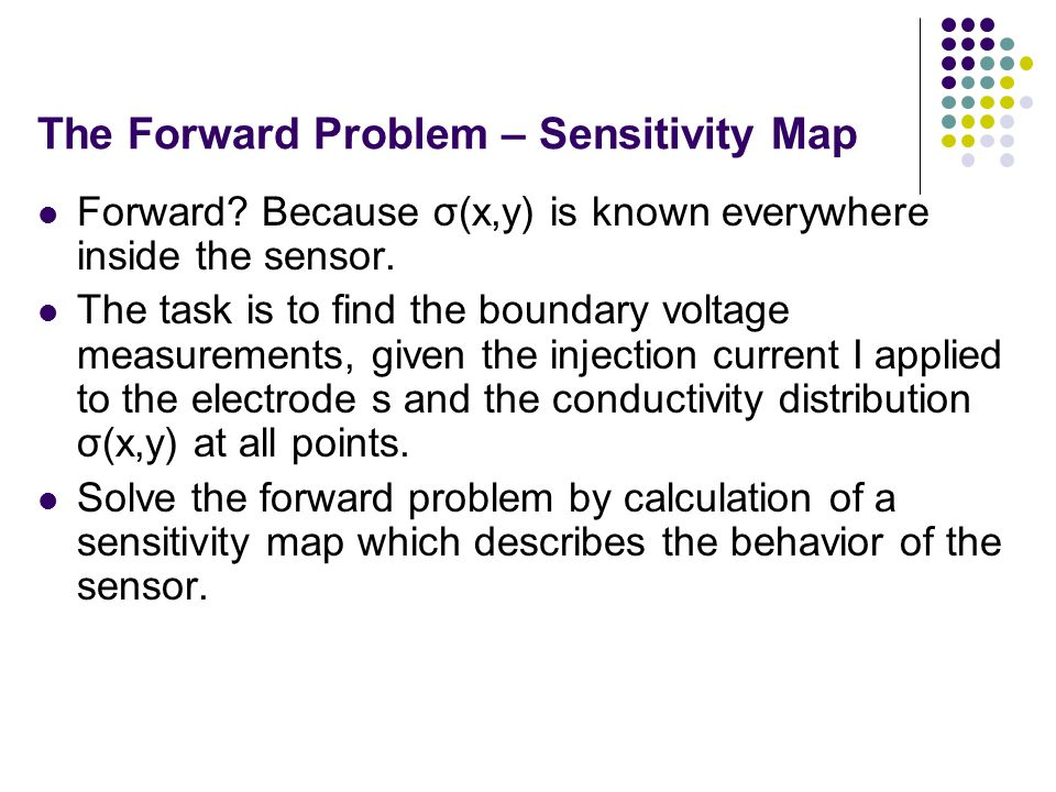 The Forward Problem – Sensitivity Map Forward? Because σ(x,y) is known everywhere inside the sensor. The task is to find the boundary voltage measurem