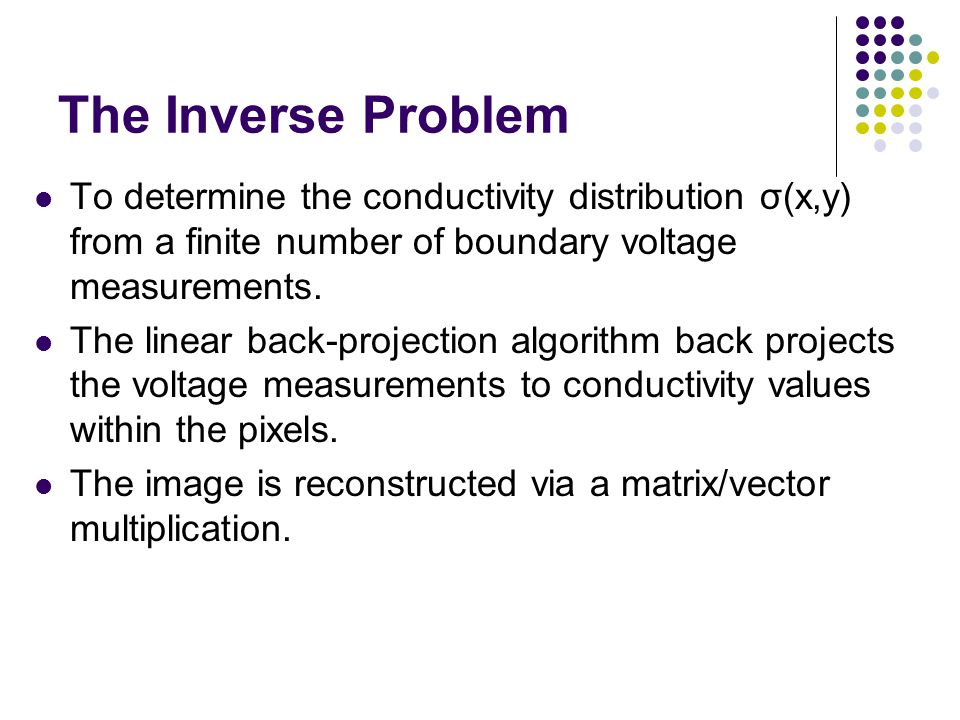 The Inverse Problem To determine the conductivity distribution σ(x,y) from a finite number of boundary voltage measurements. The linear back-projectio