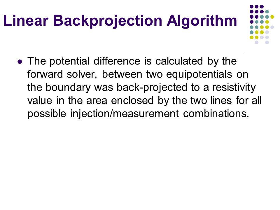 Linear Backprojection Algorithm The potential difference is calculated by the forward solver, between two equipotentials on the boundary was back-projected to a resistivity value in the area enclosed by the two lines for all possible injection/measurement combinations.