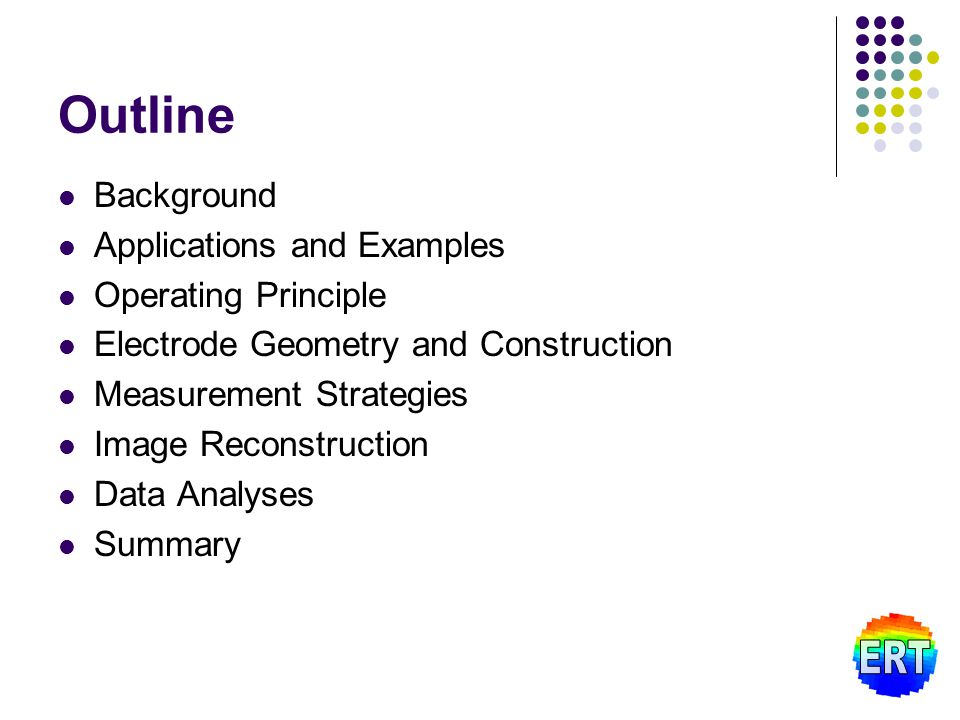 Outline Background Applications and Examples Operating Principle Electrode Geometry and Construction Measurement Strategies Image Reconstruction Data Analyses Summary