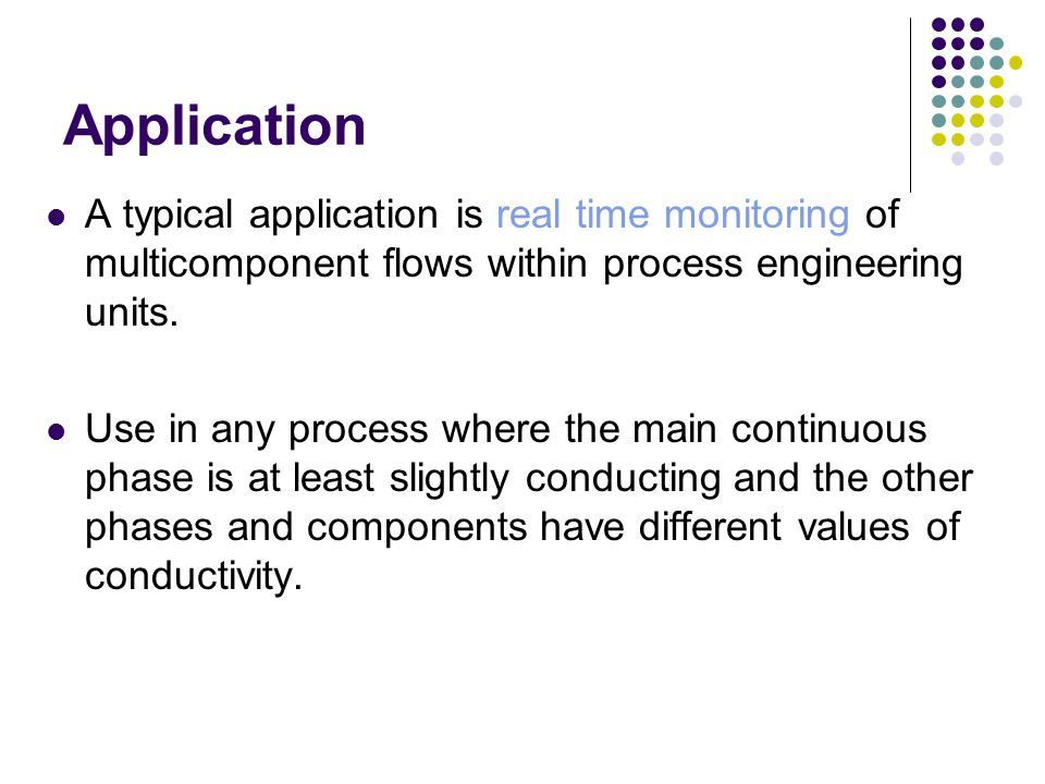 Application A typical application is real time monitoring of multicomponent flows within process engineering units. Use in any process where the main