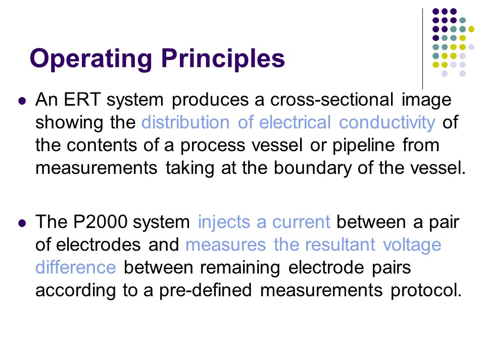Operating Principles An ERT system produces a cross-sectional image showing the distribution of electrical conductivity of the contents of a process vessel or pipeline from measurements taking at the boundary of the vessel.