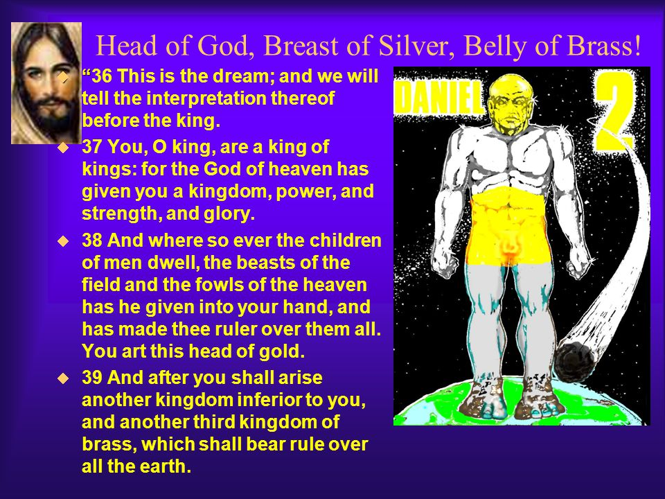 "Head of God, Breast of Silver, Belly of Brass!  ""  ""36 This is the dream; and we will tell the interpretation thereof before the king.  37 You, O k"