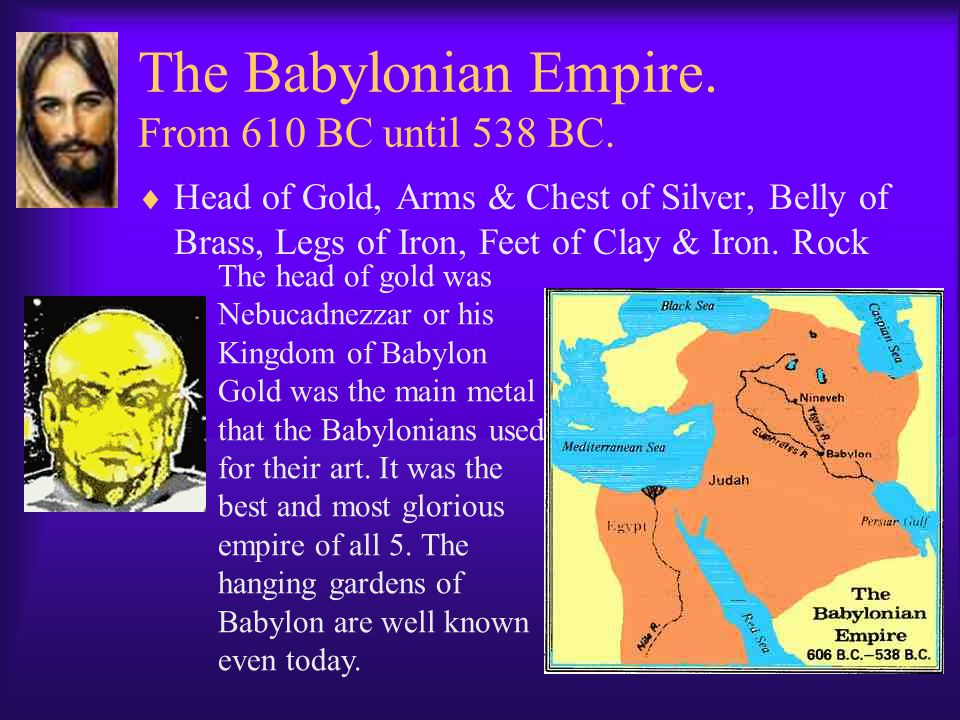 The Babylonian Empire. From 610 BC until 538 BC.  Head of Gold, Arms & Chest of Silver, Belly of Brass, Legs of Iron, Feet of Clay & Iron. Rock The h