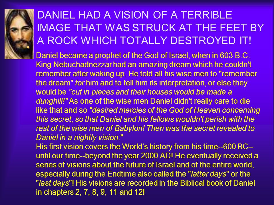  Daniel became a prophet of the God of Israel, when in 603 B.C. King Nebuchadnezzar had an amazing dream which he couldn't remember after waking up.