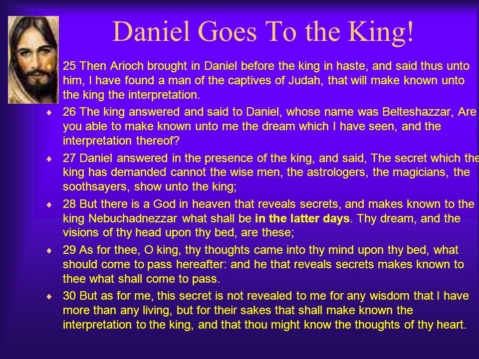 Daniel Goes To the King!  25 Then Arioch brought in Daniel before the king in haste, and said thus unto him, I have found a man of the captives of Ju