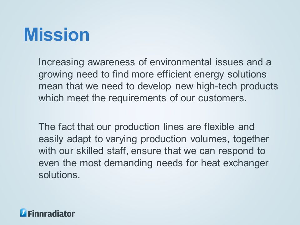Mission Increasing awareness of environmental issues and a growing need to find more efficient energy solutions mean that we need to develop new high-tech products which meet the requirements of our customers.