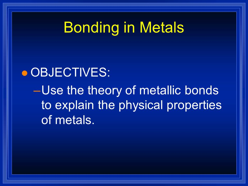 Bonding in Metals l OBJECTIVES: –Use the theory of metallic bonds to explain the physical properties of metals.
