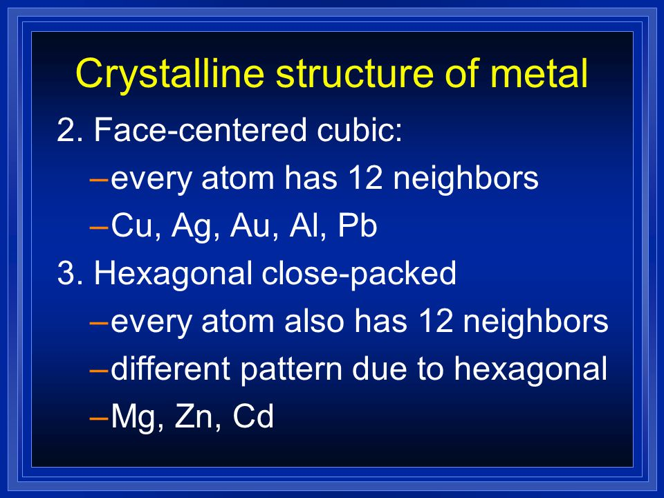 Crystalline structure of metal 2. Face-centered cubic: –every atom has 12 neighbors –Cu, Ag, Au, Al, Pb 3. Hexagonal close-packed –every atom also has